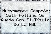 Nuevamente Campeón: Seth Rollins Se Queda Con El Título De La <b>WWE</b>