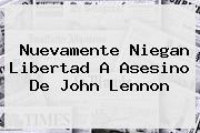 <i>Nuevamente Niegan Libertad A Asesino De John Lennon</i>