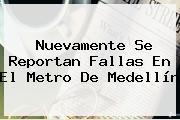 Nuevamente Se Reportan Fallas En El <b>Metro De Medellín</b>