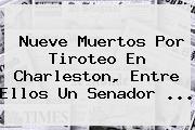 Nueve Muertos Por Tiroteo En <b>Charleston</b>, Entre Ellos Un Senador <b>...</b>