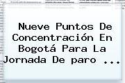 Nueve Puntos De Concentración En Bogotá Para La Jornada De <b>paro</b> <b>...</b>