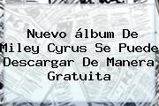 Nuevo álbum De <b>Miley Cyrus</b> Se Puede Descargar De Manera Gratuita