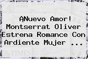 ¡Nuevo Amor! <b>Montserrat Oliver</b> Estrena Romance Con Ardiente Mujer <b>...</b>