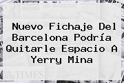 Nuevo Fichaje Del <b>Barcelona</b> Podría Quitarle Espacio A Yerry Mina