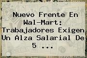 Nuevo Frente En <b>Wal-Mart</b>: Trabajadores Exigen Un Alza Salarial De 5 <b>...</b>