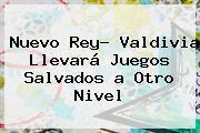 Nuevo Rey? Valdivia Llevará Juegos Salvados <b>a Otro Nivel</b>
