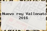 Nuevo <b>rey Vallenato 2016</b>