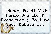 ?Nunca En Mi Vida Pensé Que Iba A Presentar?: <b>Paulina Vega</b> Debuta <b>...</b>