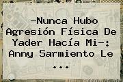 ?Nunca Hubo Agresión Física De Yader Hacía Mi?: <b>Anny Sarmiento</b> Le ...