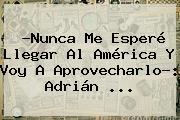 ?Nunca Me Esperé Llegar Al América Y Voy A Aprovecharlo?: <b>Adrián</b> <b>...</b>