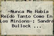 ?Nunca Me Había Reído Tanto Como En Los Minions?: <b>Sandra Bullock</b> <b>...</b>