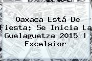 Oaxaca Está De Fiesta: Se Inicia La <b>Guelaguetza 2015</b> | Excelsior