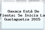 Oaxaca Está De Fiesta: Se Inicia La <b>Guelaguetza 2015</b>