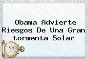 Obama Advierte Riesgos De Una Gran <b>tormenta Solar</b>