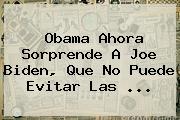 Obama Ahora Sorprende A <b>Joe Biden</b>, Que No Puede Evitar Las ...