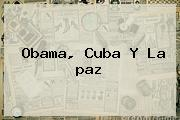 Obama, Cuba Y <b>la Paz</b>