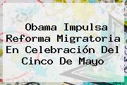 Obama Impulsa Reforma Migratoria En Celebración Del <b>Cinco De Mayo</b>