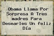 Obama Llama Por Sorpresa A Tres <b>madres</b> Para Desearles Un <b>feliz Día</b>