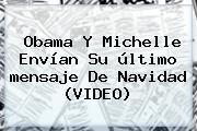 Obama Y Michelle Envían Su último <b>mensaje De Navidad</b> (VIDEO)