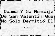 Obama Y Su Mensaje De <b>San Valentín</b> Que No Solo Derritió El ...