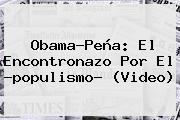 Obama-Peña: El Encontronazo Por El ?<b>populismo</b>? (Video)