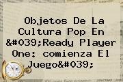 Objetos De La Cultura Pop En &#039;<b>Ready Player One</b>: <b>comienza El Juego</b>&#039;