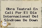 Obra Teatral En Cali Por El Día Internacional Del <b>Síndrome De Down</b>