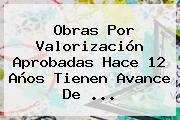 Obras Por Valorización Aprobadas Hace 12 Años Tienen Avance De ...