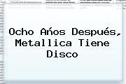 Ocho Años Después, <b>Metallica</b> Tiene Disco