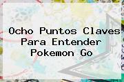 Ocho Puntos Claves Para Entender <b>Pokemon Go</b>