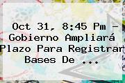 Oct 31, 8:45 Pm - Gobierno Ampliará Plazo Para Registrar Bases De ...