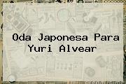 Oda Japonesa Para <b>Yuri Alvear</b>