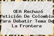 <b>OEA</b> Rechazó Petición De Colombia Para Debatir Tema De La Frontera
