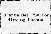 <i>Oferta Del PSV Por Hirving Lozano</i>