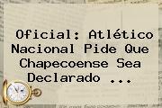 Oficial: <b>Atlético Nacional</b> Pide Que Chapecoense Sea Declarado ...