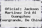 Oficial: <b>Jackson Martínez</b> Irá Al Guangzhou Evergrande, De China