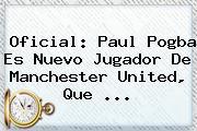 Oficial: Paul Pogba Es Nuevo Jugador De <b>Manchester United</b>, Que ...