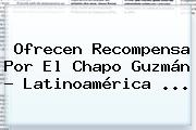 Ofrecen Recompensa Por El <b>Chapo Guzmán</b> - Latinoamérica <b>...</b>