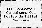 <b>OHL</b> Contrata A Consultora Que Revise Su Filial Mexicana