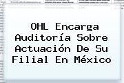 <b>OHL</b> Encarga Auditoría Sobre Actuación De Su Filial En México