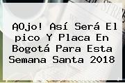 ¡Ojo! Así Será El <b>pico Y Placa</b> En <b>Bogotá</b> Para Esta Semana Santa 2018