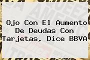 Ojo Con El Aumento De Deudas Con Tarjetas, Dice <b>BBVA</b>