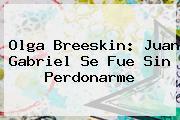 Olga Breeskin: <b>Juan Gabriel</b> Se Fue Sin Perdonarme