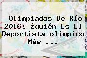Olimpiadas De Río <b>2016</b>: ¿quién Es El Deportista <b>olímpico</b> Más ...