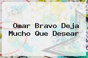 <b>Omar Bravo Deja Mucho Que Desear</b>