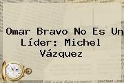 Omar Bravo No Es Un Líder: <b>Michel Vázquez</b>