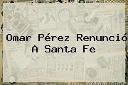 <b>Omar Pérez</b> Renunció A Santa Fe