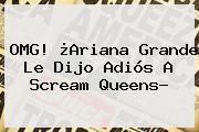 OMG! ¿Ariana Grande Le Dijo Adiós A <b>Scream Queens</b>?