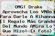OMG! Drake Aprovecha Los VMAs Para Darle A <b>Rihanna</b> El Regalo Más Grande Del Mundo ¡Mira Lo Que Hizo! (+ Foto)