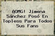 ¡OMG! <b>Jimena Sánchez</b> Posó En Topless Para Todos Sus Fans